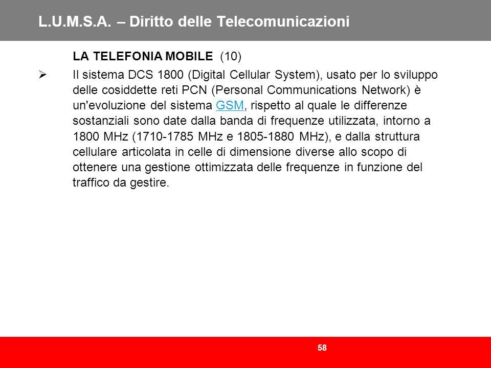 58 L.U.M.S.A. – Diritto delle Telecomunicazioni LA TELEFONIA MOBILE (10) Il sistema DCS 1800 (Digital Cellular System), usato per lo sviluppo delle co
