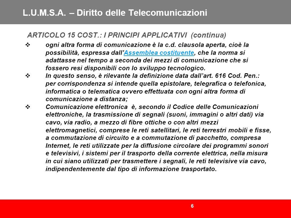 6 L.U.M.S.A. – Diritto delle Telecomunicazioni ARTICOLO 15 COST.: I PRINCIPI APPLICATIVI (continua) ogni altra forma di comunicazione è la c.d. clauso