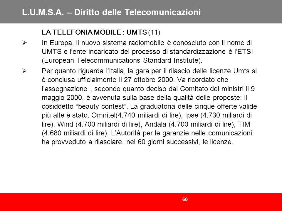 60 L.U.M.S.A. – Diritto delle Telecomunicazioni LA TELEFONIA MOBILE : UMTS (11) In Europa, il nuovo sistema radiomobile è conosciuto con il nome di UM