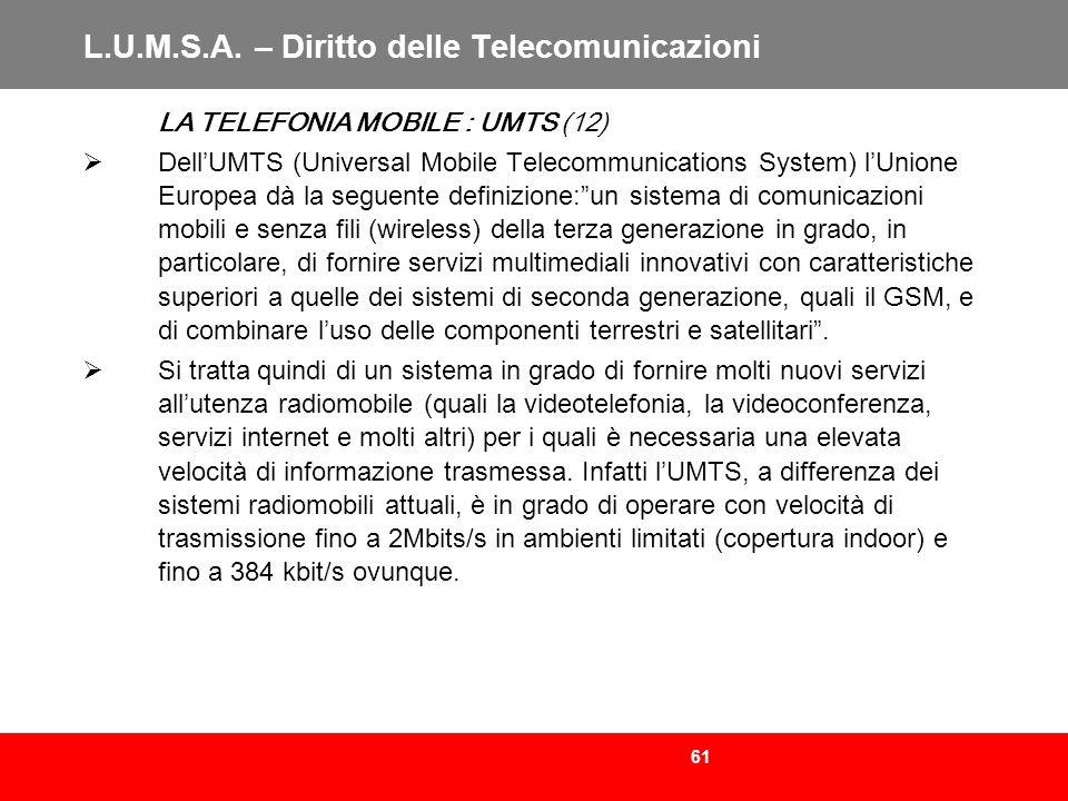 61 L.U.M.S.A. – Diritto delle Telecomunicazioni LA TELEFONIA MOBILE : UMTS (12) DellUMTS (Universal Mobile Telecommunications System) lUnione Europea