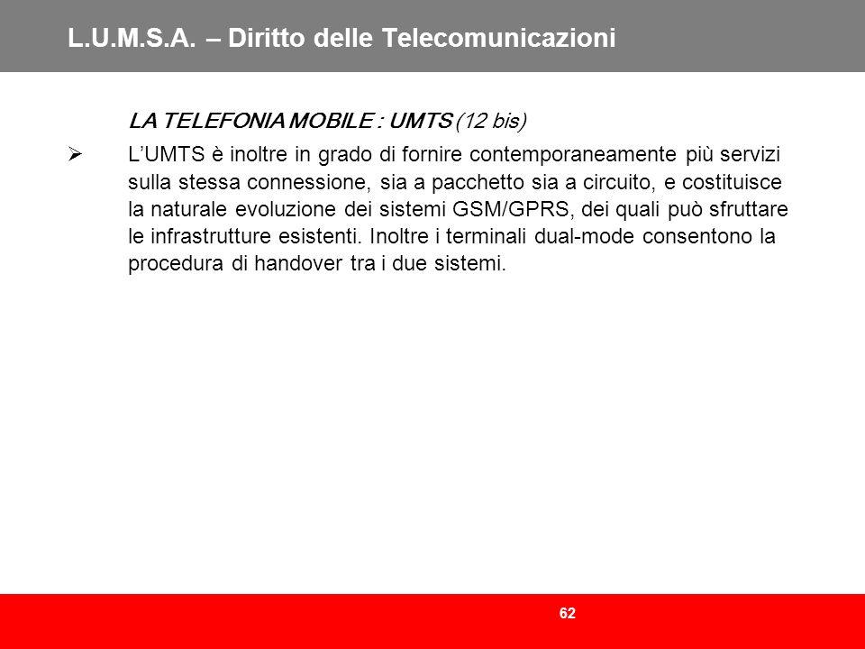 62 L.U.M.S.A. – Diritto delle Telecomunicazioni LA TELEFONIA MOBILE : UMTS (12 bis) LUMTS è inoltre in grado di fornire contemporaneamente più servizi