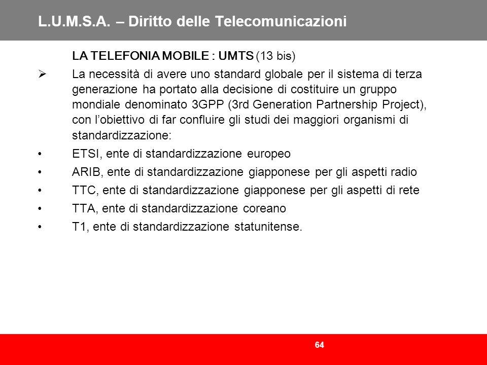 64 L.U.M.S.A. – Diritto delle Telecomunicazioni LA TELEFONIA MOBILE : UMTS (13 bis) La necessità di avere uno standard globale per il sistema di terza