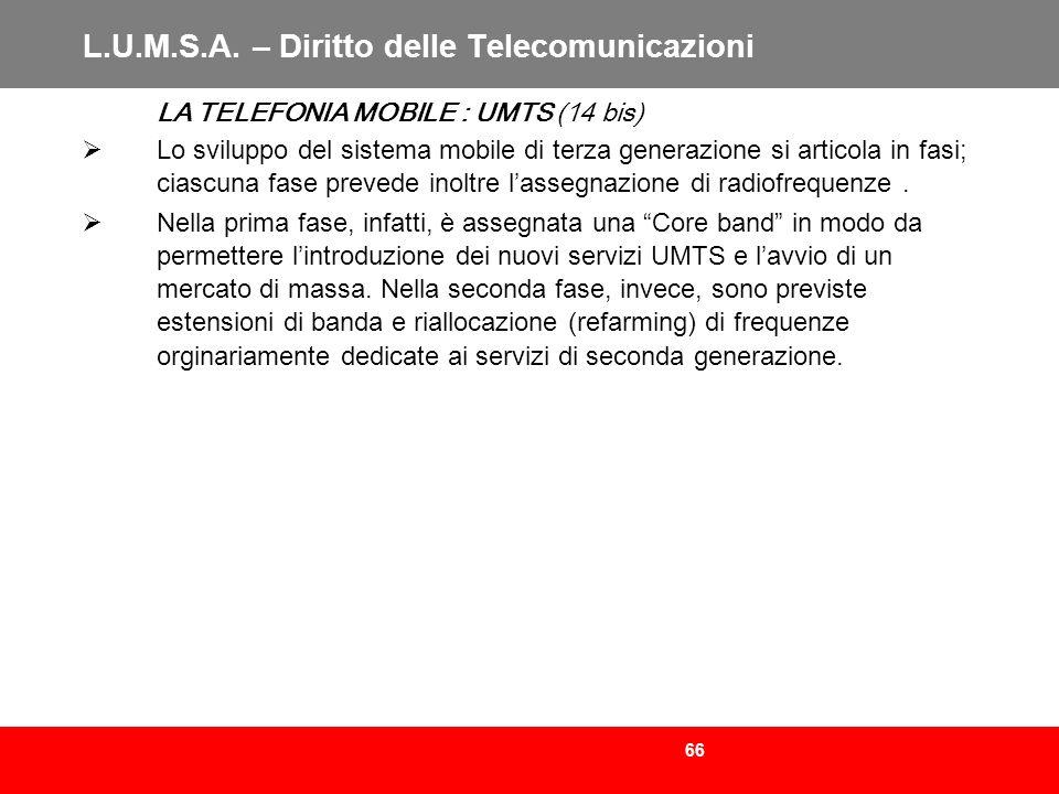 66 L.U.M.S.A. – Diritto delle Telecomunicazioni LA TELEFONIA MOBILE : UMTS (14 bis) Lo sviluppo del sistema mobile di terza generazione si articola in