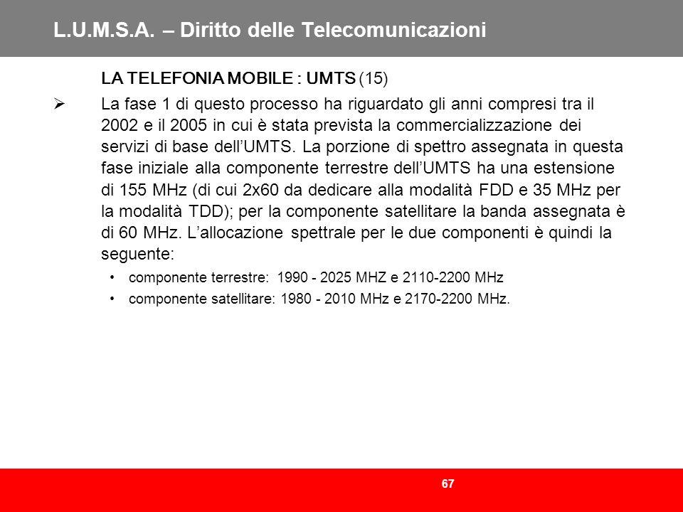 67 L.U.M.S.A. – Diritto delle Telecomunicazioni LA TELEFONIA MOBILE : UMTS (15) La fase 1 di questo processo ha riguardato gli anni compresi tra il 20