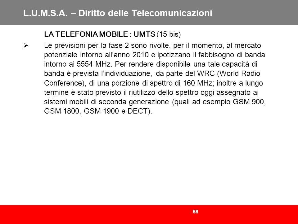 68 L.U.M.S.A. – Diritto delle Telecomunicazioni LA TELEFONIA MOBILE : UMTS (15 bis) Le previsioni per la fase 2 sono rivolte, per il momento, al merca