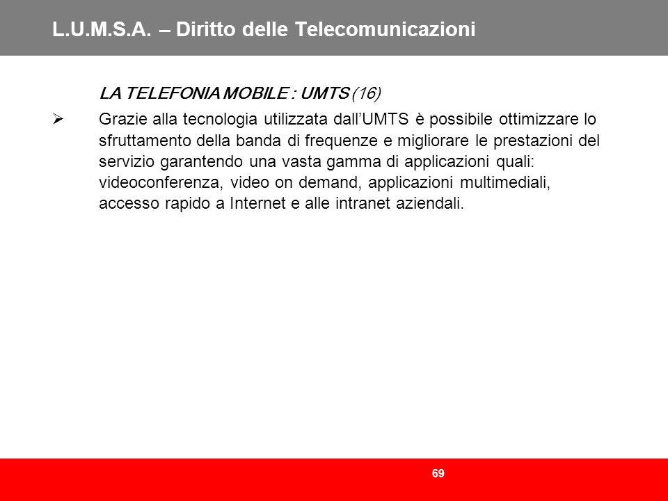 69 L.U.M.S.A. – Diritto delle Telecomunicazioni LA TELEFONIA MOBILE : UMTS (16) Grazie alla tecnologia utilizzata dallUMTS è possibile ottimizzare lo