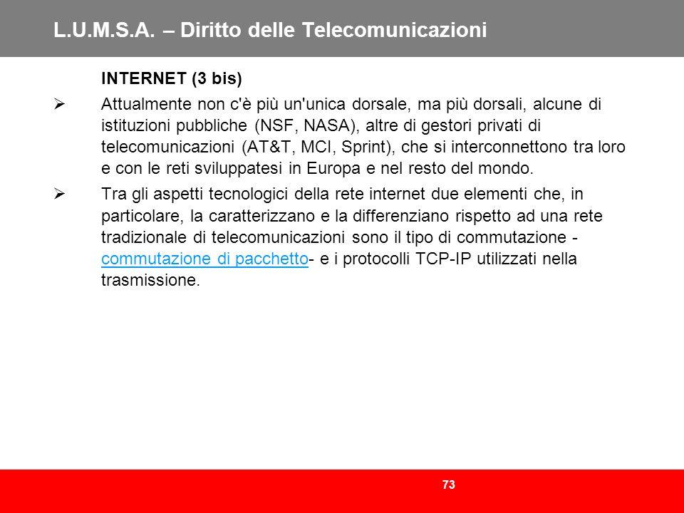 73 L.U.M.S.A. – Diritto delle Telecomunicazioni INTERNET (3 bis) Attualmente non c'è più un'unica dorsale, ma più dorsali, alcune di istituzioni pubbl
