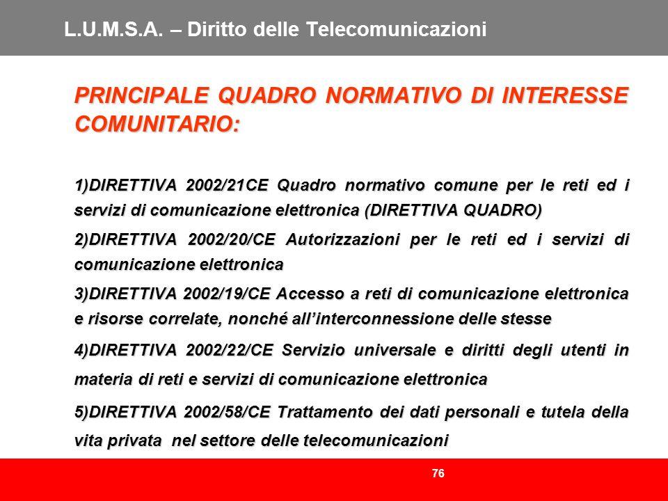 76 L.U.M.S.A. – Diritto delle Telecomunicazioni PRINCIPALE QUADRO NORMATIVO DI INTERESSE COMUNITARIO: 1)DIRETTIVA 2002/21CE Quadro normativo comune pe