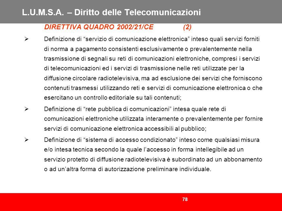 78 L.U.M.S.A. – Diritto delle Telecomunicazioni DIRETTIVA QUADRO 2002/21/CE (2) Definizione di servizio di comunicazione elettronica inteso quali serv