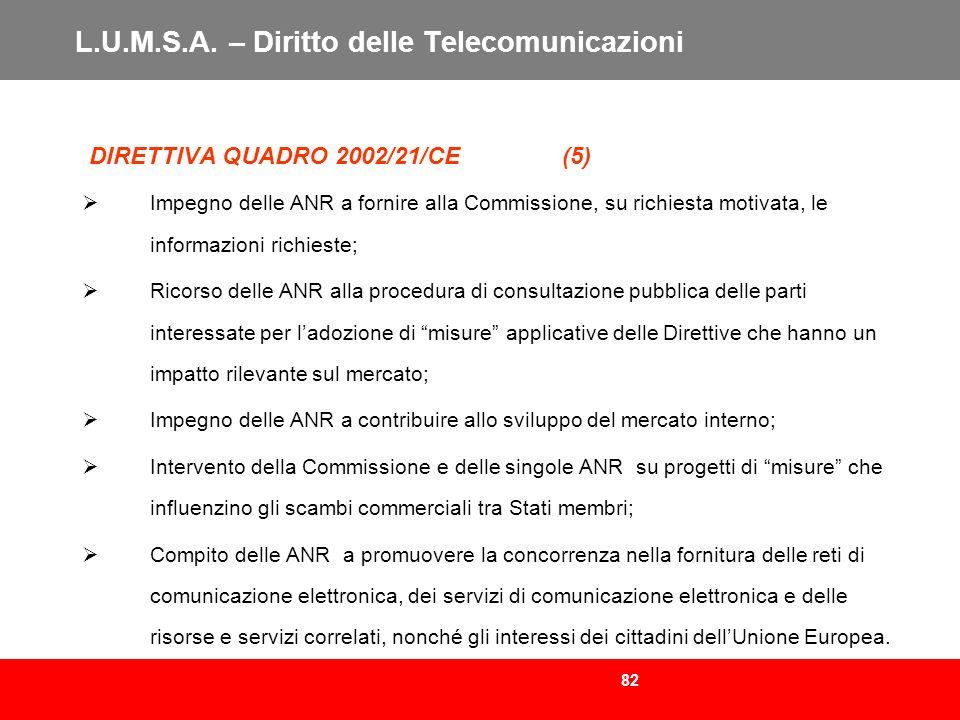 82 L.U.M.S.A. – Diritto delle Telecomunicazioni DIRETTIVA QUADRO 2002/21/CE (5) Impegno delle ANR a fornire alla Commissione, su richiesta motivata, l