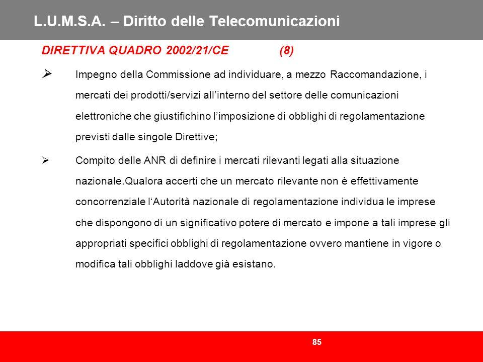 85 L.U.M.S.A. – Diritto delle Telecomunicazioni DIRETTIVA QUADRO 2002/21/CE (8) Impegno della Commissione ad individuare, a mezzo Raccomandazione, i m