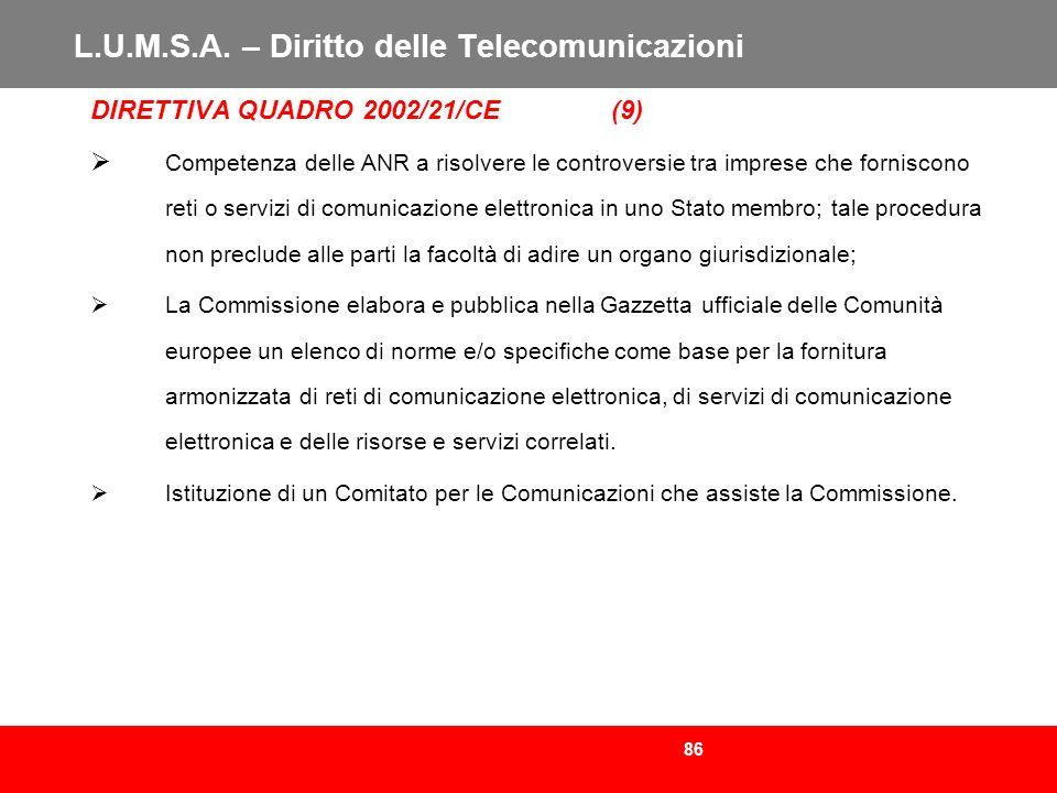 86 L.U.M.S.A. – Diritto delle Telecomunicazioni DIRETTIVA QUADRO 2002/21/CE (9) Competenza delle ANR a risolvere le controversie tra imprese che forni