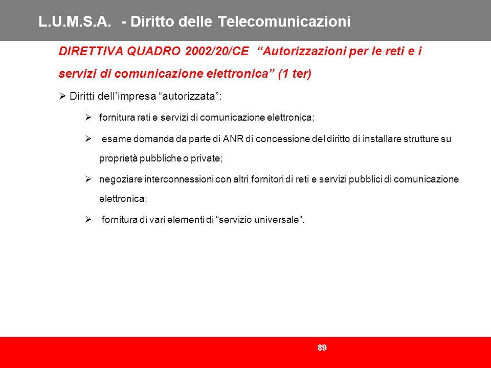 89 L.U.M.S.A. - Diritto delle Telecomunicazioni DIRETTIVA QUADRO 2002/20/CE Autorizzazioni per le reti e i servizi di comunicazione elettronica (1 ter
