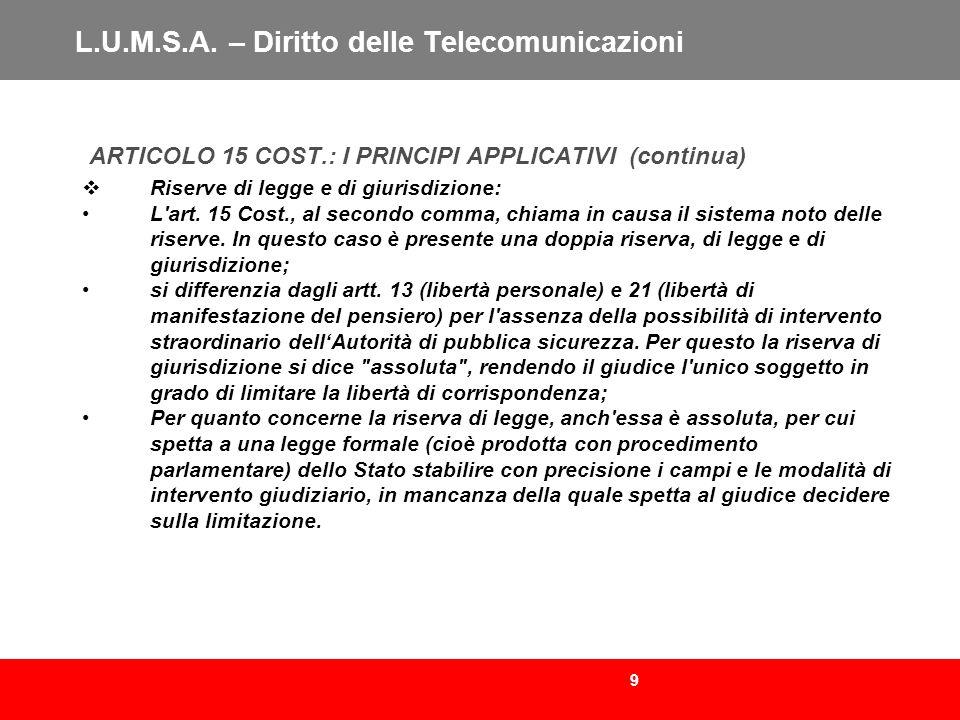 9 L.U.M.S.A. – Diritto delle Telecomunicazioni ARTICOLO 15 COST.: I PRINCIPI APPLICATIVI (continua) Riserve di legge e di giurisdizione: L'art. 15 Cos