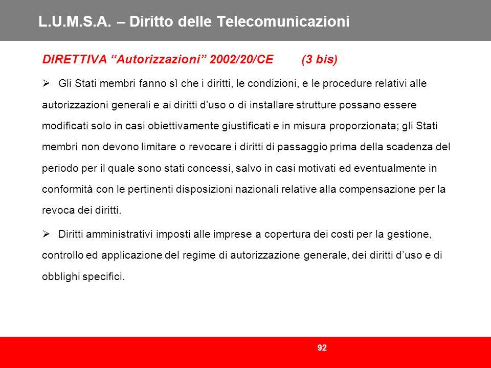 92 L.U.M.S.A. – Diritto delle Telecomunicazioni DIRETTIVA Autorizzazioni 2002/20/CE (3 bis) Gli Stati membri fanno sì che i diritti, le condizioni, e