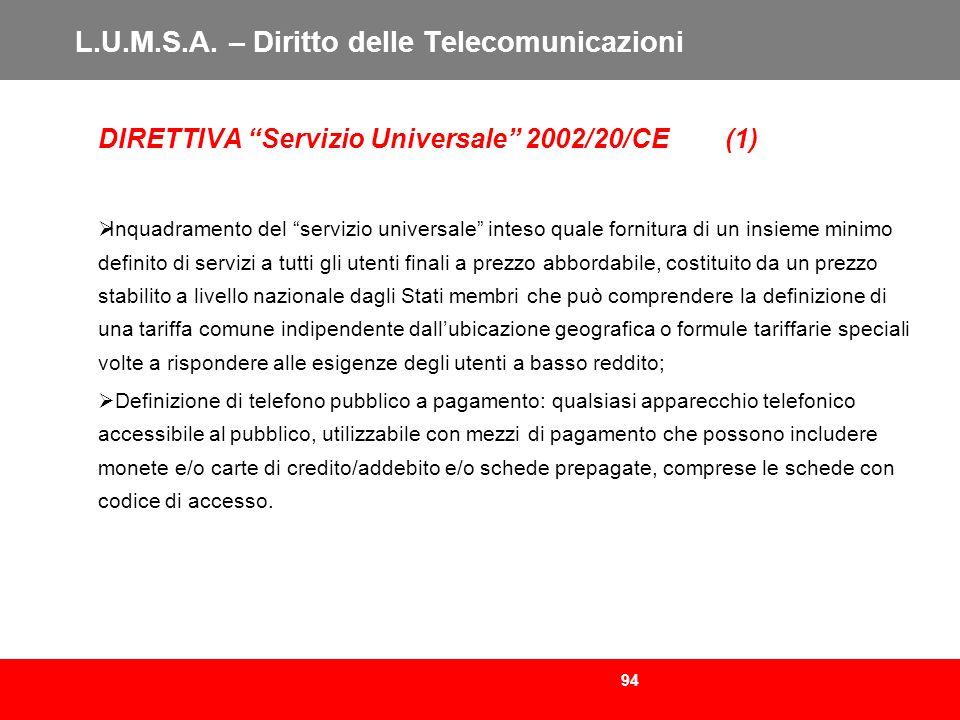94 L.U.M.S.A. – Diritto delle Telecomunicazioni DIRETTIVA Servizio Universale 2002/20/CE (1) Inquadramento del servizio universale inteso quale fornit