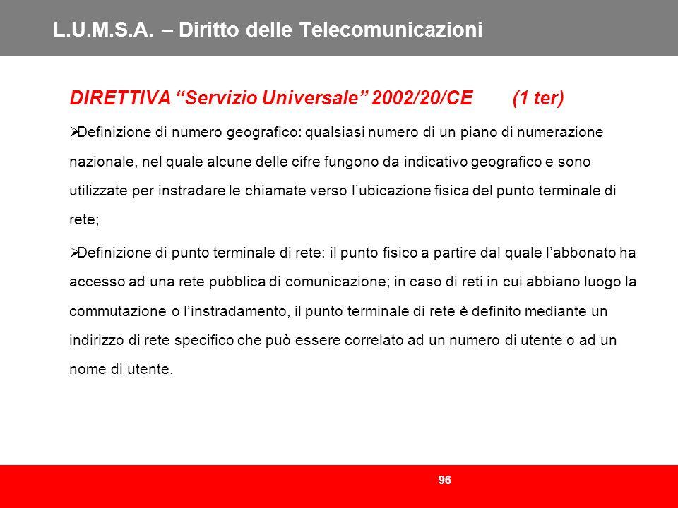 96 L.U.M.S.A. – Diritto delle Telecomunicazioni DIRETTIVA Servizio Universale 2002/20/CE (1 ter) Definizione di numero geografico: qualsiasi numero di