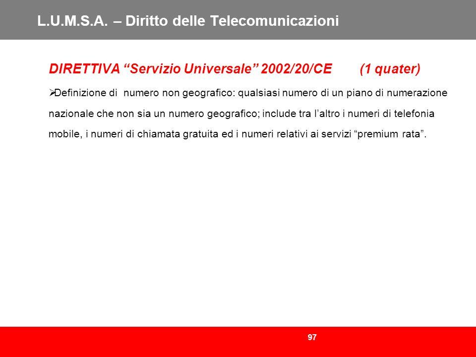 97 L.U.M.S.A. – Diritto delle Telecomunicazioni DIRETTIVA Servizio Universale 2002/20/CE (1 quater) Definizione di numero non geografico: qualsiasi nu