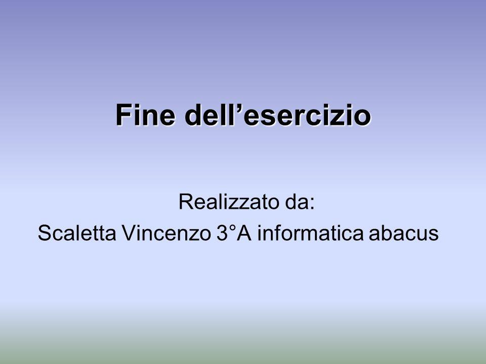 Fine dellesercizio Realizzato da: Scaletta Vincenzo 3°A informatica abacus