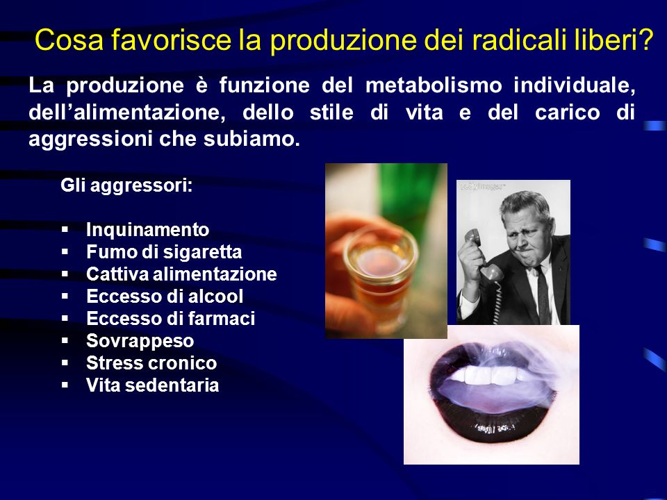 Cosa favorisce la produzione dei radicali liberi? La produzione è funzione del metabolismo individuale, dellalimentazione, dello stile di vita e del c