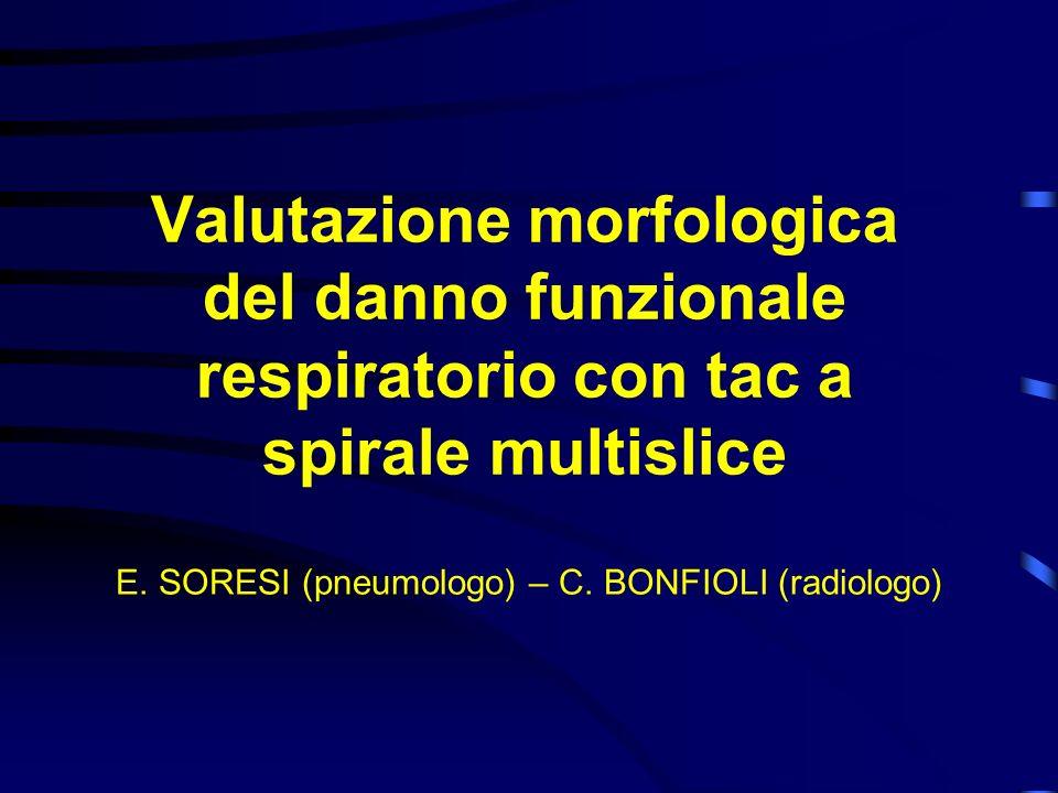 Valutazione morfologica del danno funzionale respiratorio con tac a spirale multislice E. SORESI (pneumologo) – C. BONFIOLI (radiologo)
