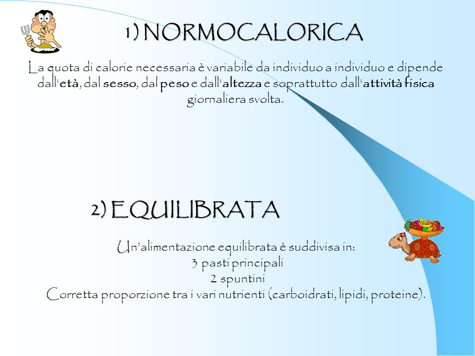 1) NORMOCALORICA La quota di calorie necessaria è variabile da individuo a individuo e dipende dall'età, dal sesso, dal peso e dall'altezza e soprattu