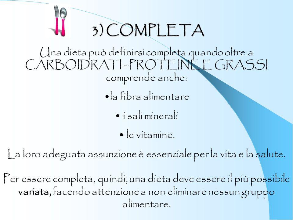 3) COMPLETA Una dieta può definirsi completa quando oltre a CARBOIDRATI –PROTEINE E GRASSI comprende anche: la fibra alimentare i sali minerali le vit