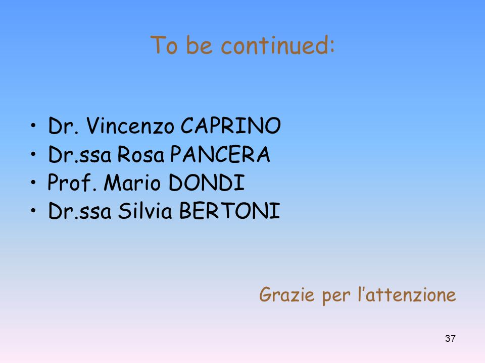 37 To be continued: Dr.Vincenzo CAPRINO Dr.ssa Rosa PANCERA Prof.