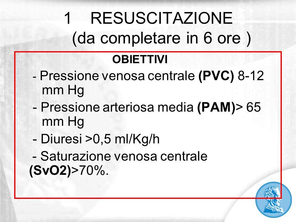 1RESUSCITAZIONE (da completare in 6 ore ) OBIETTIVI - Pressione venosa centrale (PVC) 8-12 mm Hg - Pressione arteriosa media (PAM)> 65 mm Hg - Diuresi