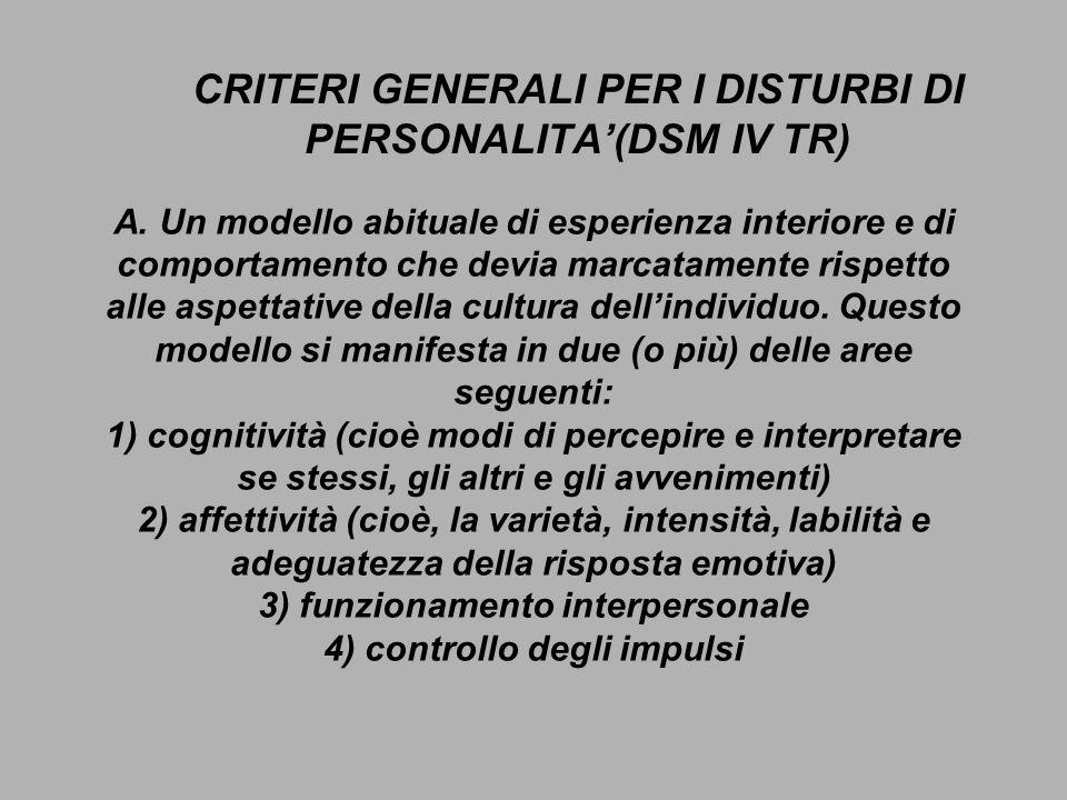 CRITERI GENERALI PER I DISTURBI DI PERSONALITA(DSM IV TR) A. Un modello abituale di esperienza interiore e di comportamento che devia marcatamente ris