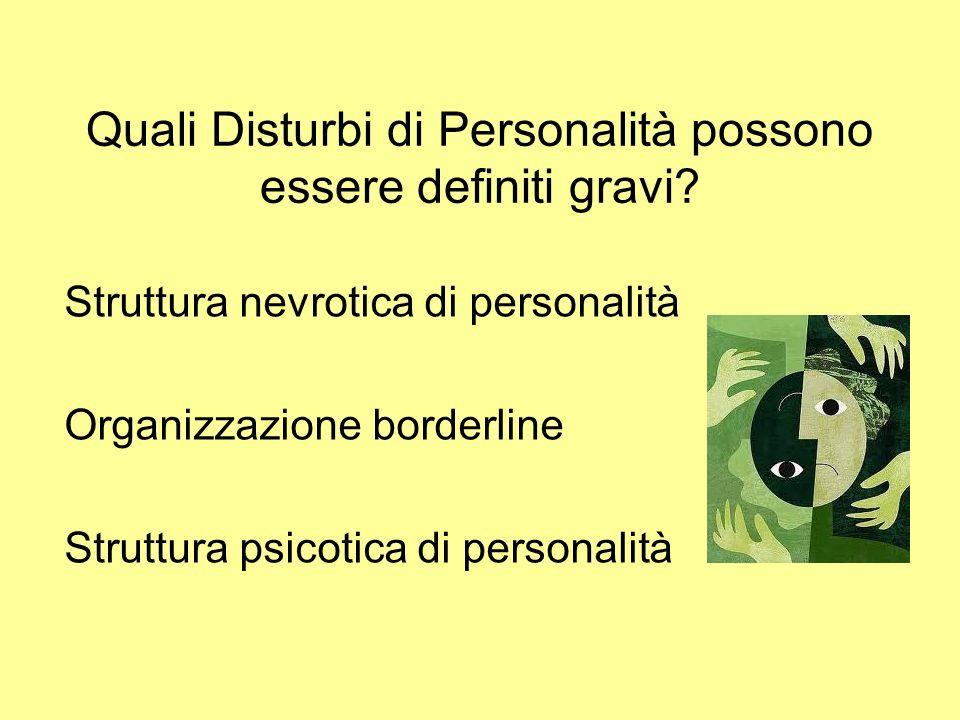 Quali Disturbi di Personalità possono essere definiti gravi? Struttura nevrotica di personalità Organizzazione borderline Struttura psicotica di perso
