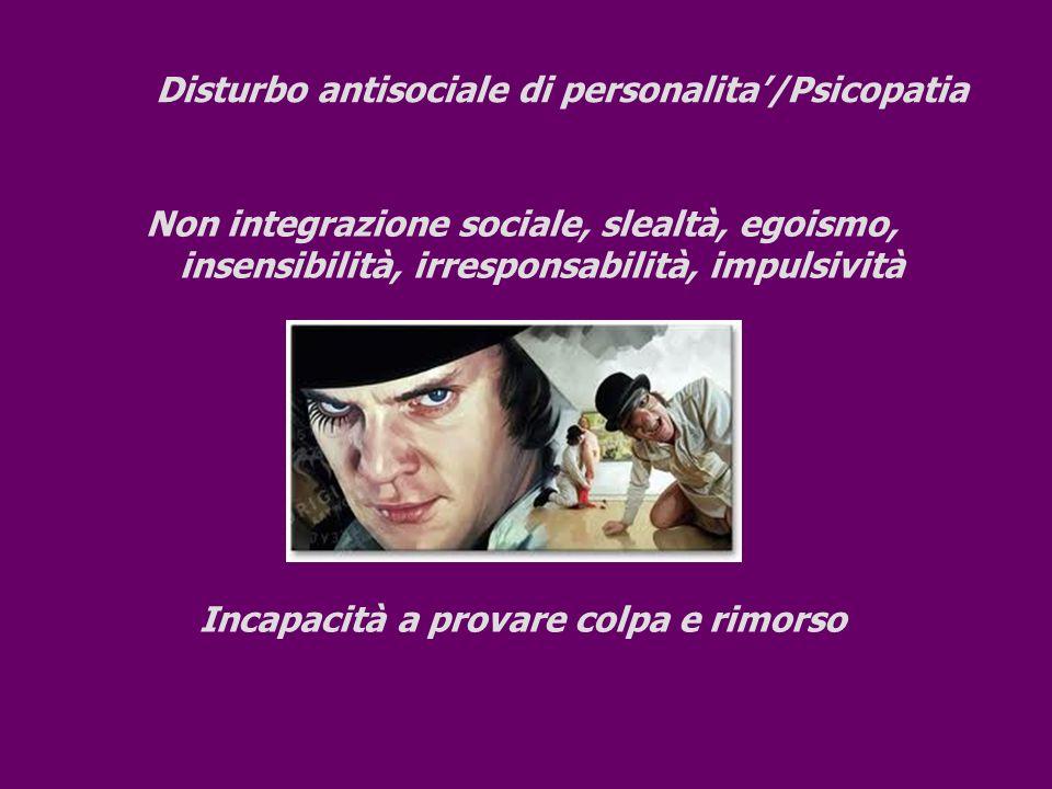 Disturbo antisociale di personalita/Psicopatia Non integrazione sociale, slealtà, egoismo, insensibilità, irresponsabilità, impulsività Incapacità a p