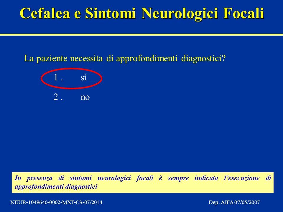 Cefalea e Sintomi Neurologici Focali NEUR-1049640-0002-MXT-CS-07/2014Dep. AIFA 07/05/2007 La paziente necessita di approfondimenti diagnostici? 1.sì 2