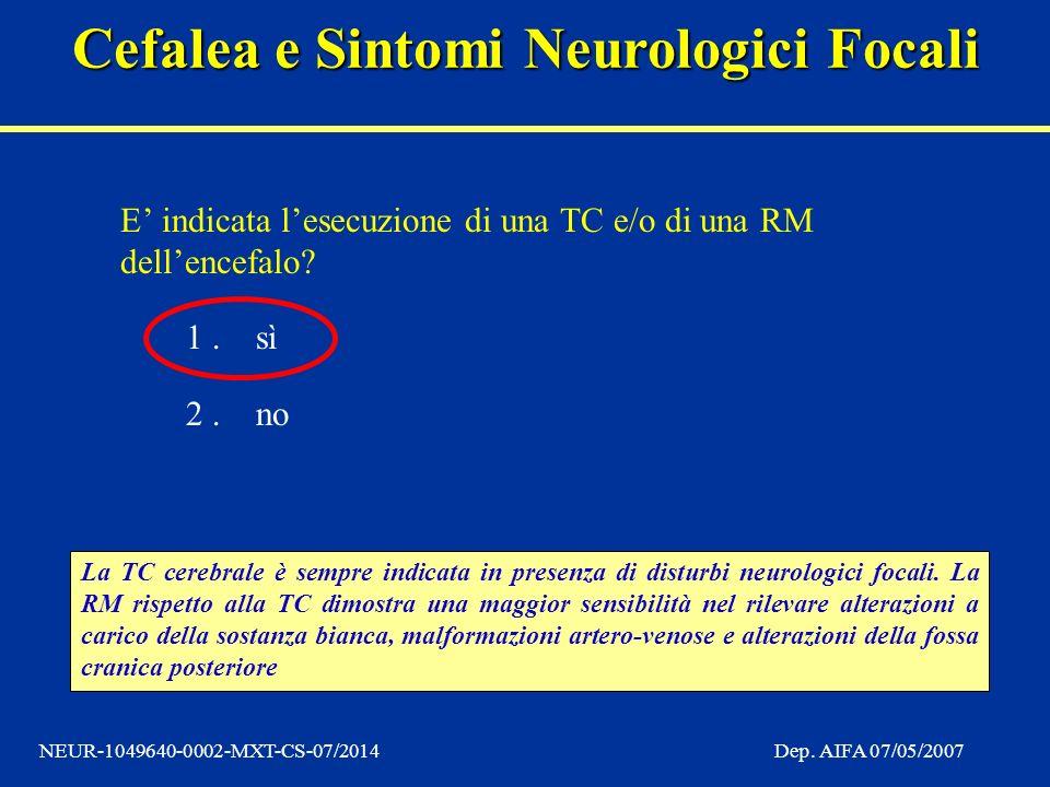 Cefalea e Sintomi Neurologici Focali NEUR-1049640-0002-MXT-CS-07/2014Dep. AIFA 07/05/2007 E indicata lesecuzione di una TC e/o di una RM dellencefalo?