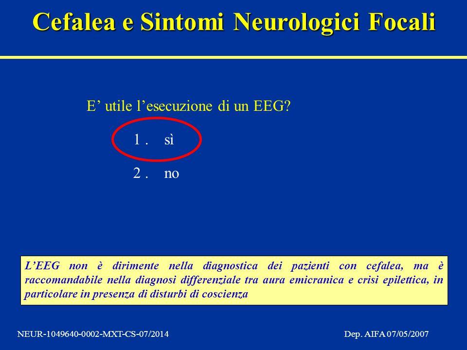 Cefalea e Sintomi Neurologici Focali NEUR-1049640-0002-MXT-CS-07/2014Dep. AIFA 07/05/2007 E utile lesecuzione di un EEG? 1.sì 2.no LEEG non è diriment