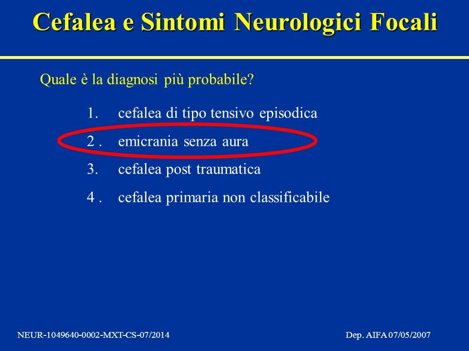 Cefalea e Sintomi Neurologici Focali NEUR-1049640-0002-MXT-CS-07/2014Dep. AIFA 07/05/2007 Quale è la diagnosi più probabile? 1.cefalea di tipo tensivo
