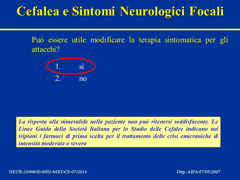 Cefalea e Sintomi Neurologici Focali NEUR-1049640-0002-MXT-CS-07/2014Dep. AIFA 07/05/2007 Può essere utile modificare la terapia sintomatica per gli a