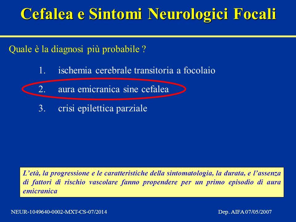 Cefalea e Sintomi Neurologici Focali NEUR-1049640-0002-MXT-CS-07/2014Dep. AIFA 07/05/2007 Quale è la diagnosi più probabile ? 1.ischemia cerebrale tra