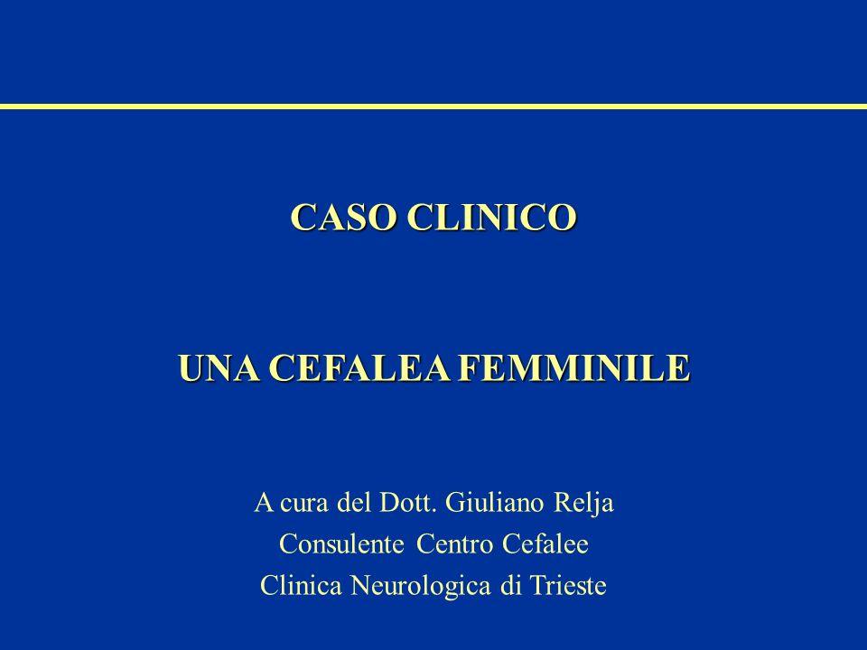 CASO CLINICO UNA CEFALEA FEMMINILE A cura del Dott. Giuliano Relja Consulente Centro Cefalee Clinica Neurologica di Trieste