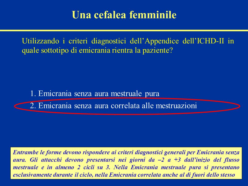 Una cefalea femminile Utilizzando i criteri diagnostici dellAppendice dellICHD-II in quale sottotipo di emicrania rientra la paziente? 1. Emicrania se