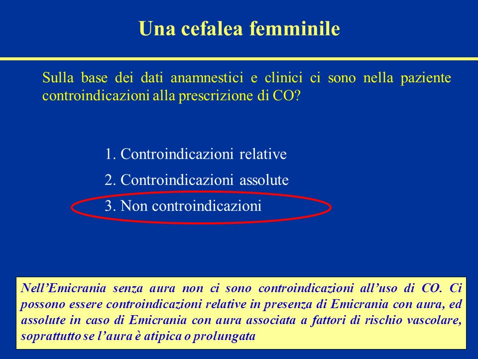 Una cefalea femminile Sulla base dei dati anamnestici e clinici ci sono nella paziente controindicazioni alla prescrizione di CO? 1. Controindicazioni