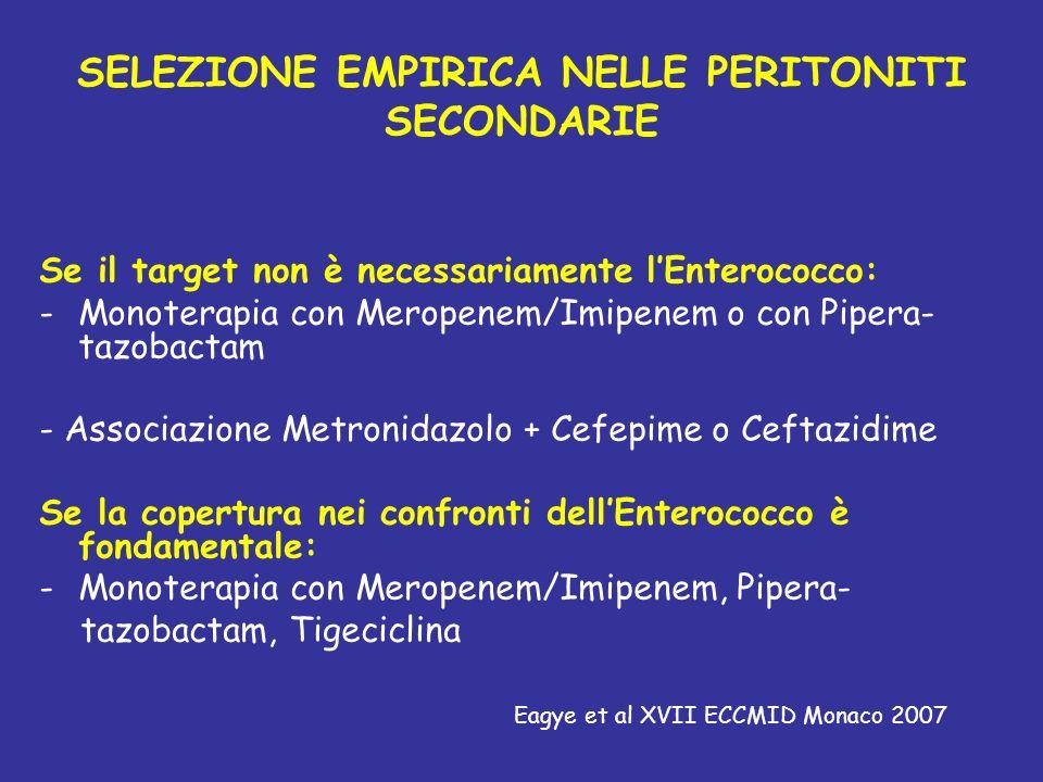 SELEZIONE EMPIRICA NELLE PERITONITI SECONDARIE Se il target non è necessariamente lEnterococco: -Monoterapia con Meropenem/Imipenem o con Pipera- tazobactam - Associazione Metronidazolo + Cefepime o Ceftazidime Se la copertura nei confronti dellEnterococco è fondamentale: -Monoterapia con Meropenem/Imipenem, Pipera- tazobactam, Tigeciclina Eagye et al XVII ECCMID Monaco 2007