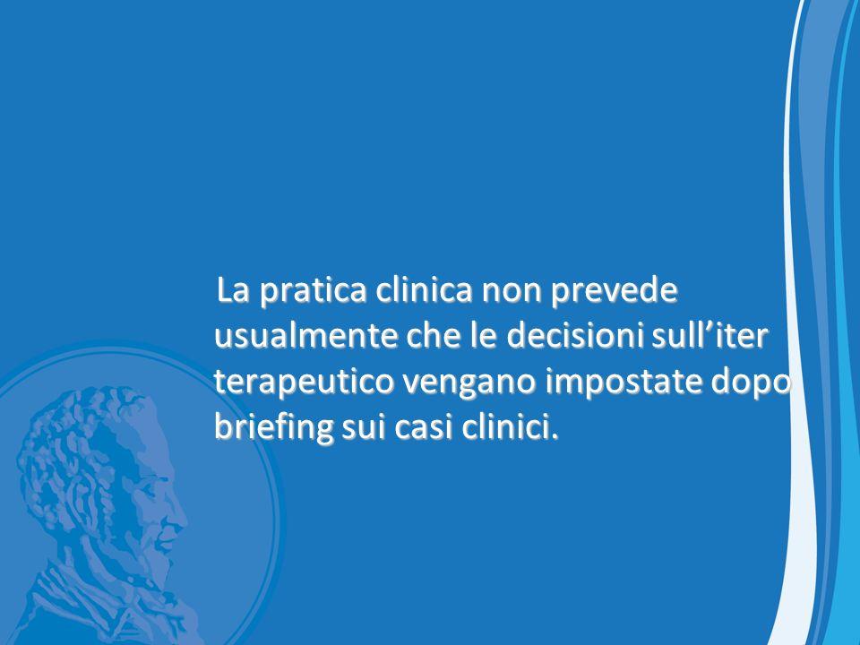 La pratica clinica non prevede usualmente che le decisioni sulliter terapeutico vengano impostate dopo briefing sui casi clinici. La pratica clinica n