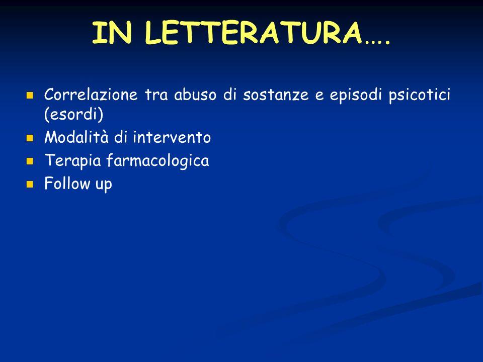 IN LETTERATURA…. Correlazione tra abuso di sostanze e episodi psicotici (esordi) Modalità di intervento Terapia farmacologica Follow up