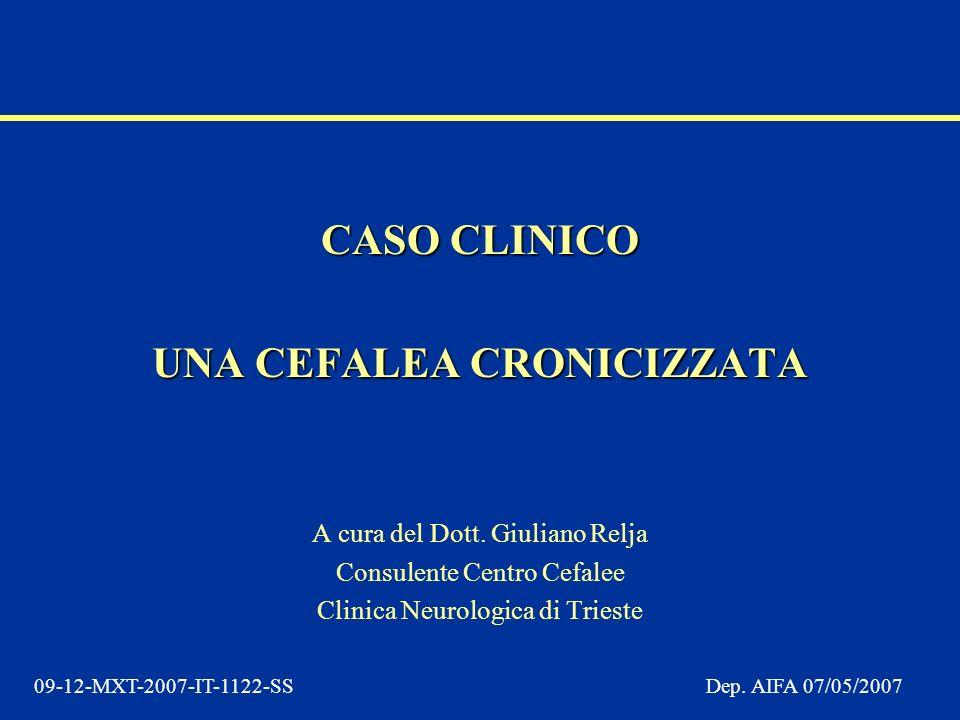 09-12-MXT-2007-IT-1122-SSDep. AIFA 07/05/2007 CASO CLINICO UNA CEFALEA CRONICIZZATA A cura del Dott. Giuliano Relja Consulente Centro Cefalee Clinica