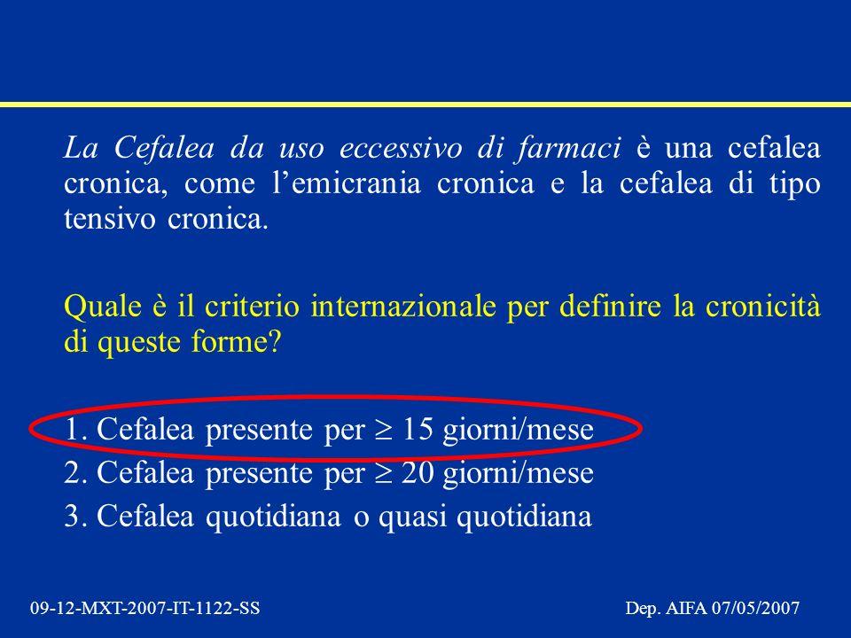09-12-MXT-2007-IT-1122-SSDep. AIFA 07/05/2007 La Cefalea da uso eccessivo di farmaci è una cefalea cronica, come lemicrania cronica e la cefalea di ti