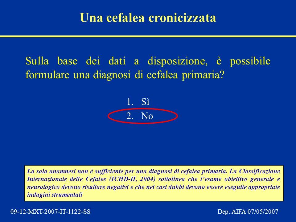 09-12-MXT-2007-IT-1122-SSDep. AIFA 07/05/2007 Sulla base dei dati a disposizione, è possibile formulare una diagnosi di cefalea primaria? 1.Sì 2.No La