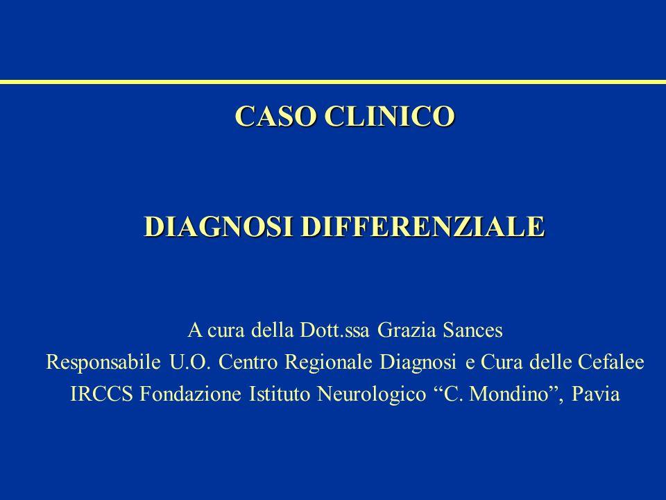 CASO CLINICO DIAGNOSI DIFFERENZIALE A cura della Dott.ssa Grazia Sances Responsabile U.O. Centro Regionale Diagnosi e Cura delle Cefalee IRCCS Fondazi