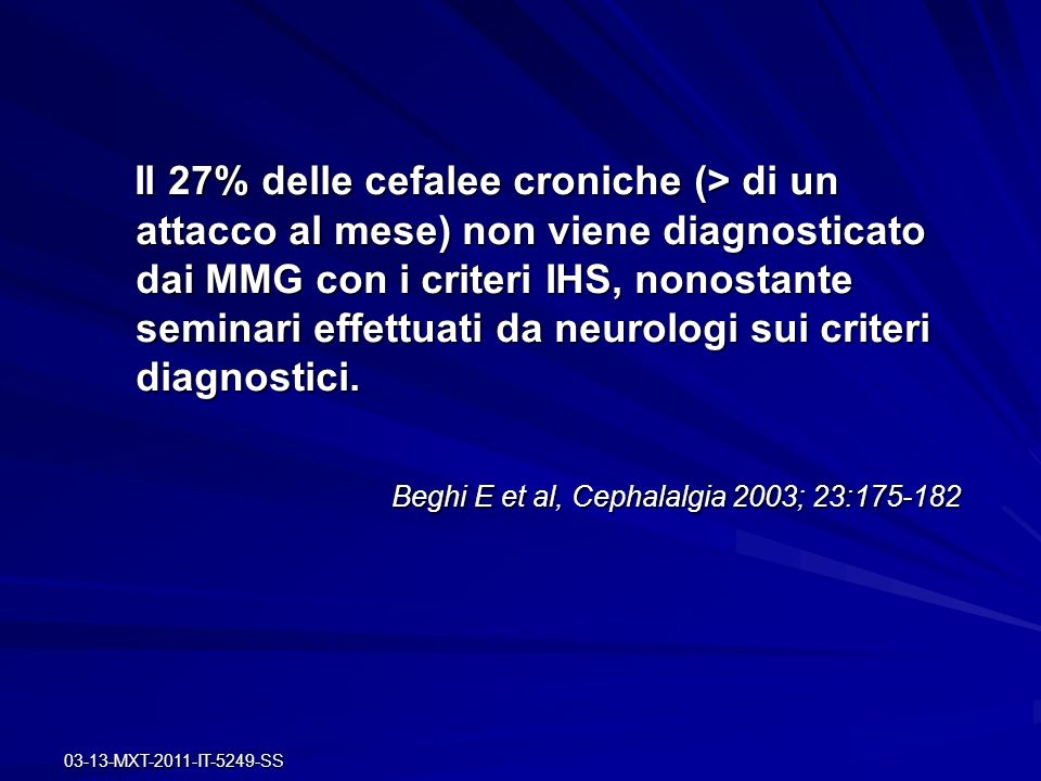 03-13-MXT-2011-IT-5249-SS Il 27% delle cefalee croniche (> di un attacco al mese) non viene diagnosticato dai MMG con i criteri IHS, nonostante semina