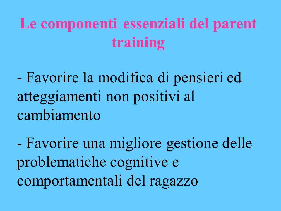 Le componenti essenziali del parent training - Favorire la modifica di pensieri ed atteggiamenti non positivi al cambiamento - Favorire una migliore g
